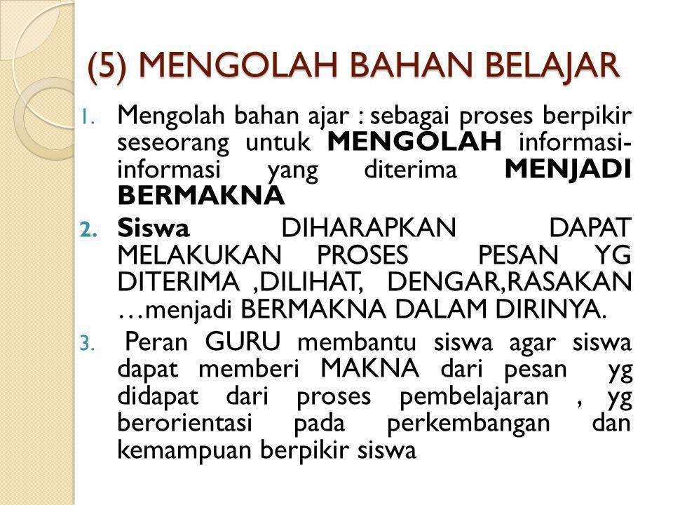 (5) MENGOLAH BAHAN BELAJAR 1. Mengolah bahan ajar : sebagai proses berpikir seseorang untuk MENGOLAH informasi- informasi yang diterima MENJADI BERMAK
