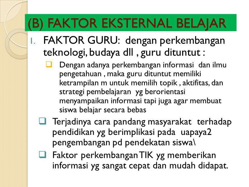 (B) FAKTOR EKSTERNAL BELAJAR 1. FAKTOR GURU: dengan perkembangan teknologi, budaya dll, guru dituntut :  Dengan adanya perkembangan informasi dan ilm