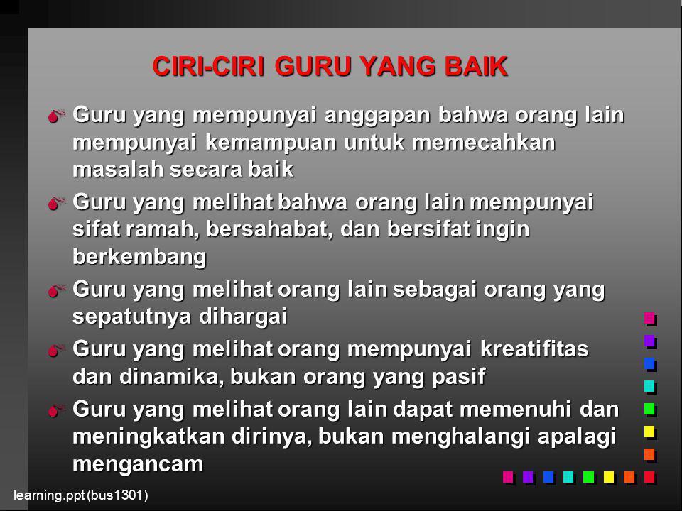 learning.ppt (bus1301) CIRI-CIRI GURU YANG BAIK  Guru yang mempunyai anggapan bahwa orang lain mempunyai kemampuan untuk memecahkan masalah secara ba