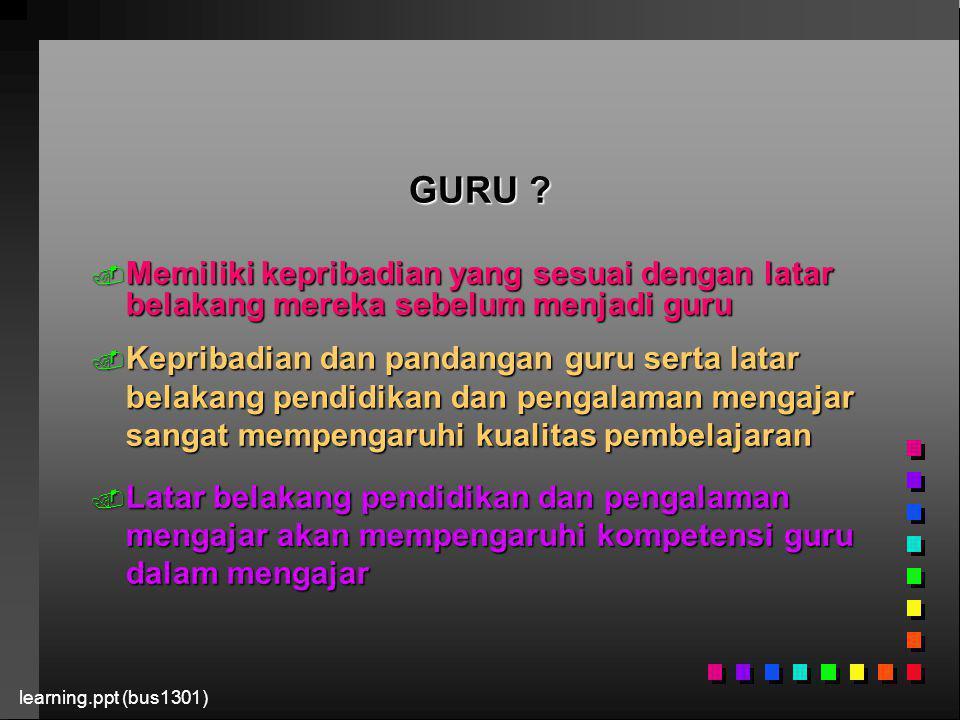 learning.ppt (bus1301) GURU ?. Memiliki kepribadian yang sesuai dengan latar belakang mereka sebelum menjadi guru. Kepribadian dan pandangan guru sert