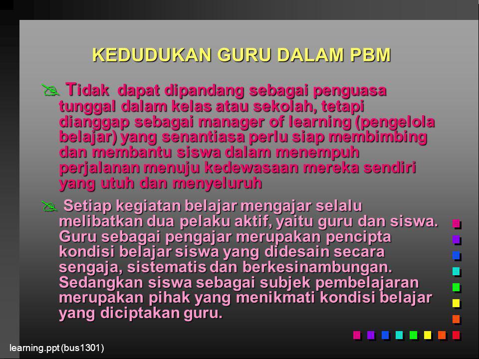 learning.ppt (bus1301) KEDUDUKAN GURU DALAM PBM  T idak dapat dipandang sebagai penguasa tunggal dalam kelas atau sekolah, tetapi dianggap sebagai ma