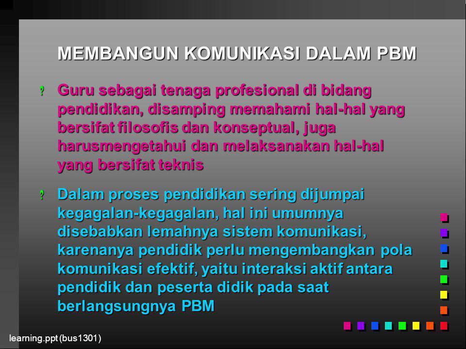 learning.ppt (bus1301) MEMBANGUN KOMUNIKASI DALAM PBM ? Guru sebagai tenaga profesional di bidang pendidikan, disamping memahami hal-hal yang bersifat