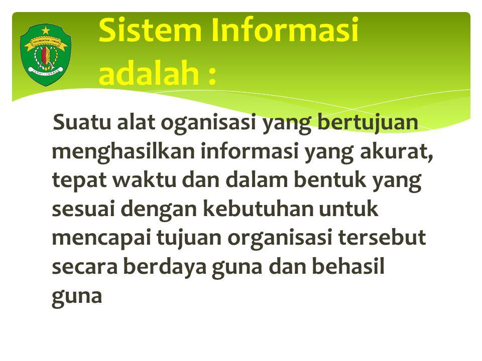 Sistem Informasi adalah : Suatu alat oganisasi yang bertujuan menghasilkan informasi yang akurat, tepat waktu dan dalam bentuk yang sesuai dengan kebutuhan untuk mencapai tujuan organisasi tersebut secara berdaya guna dan behasil guna