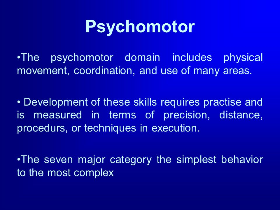 Psychomotor The psychomotor domain includes physical movement, coordination, and use of many areas. Development of these skills requires practise and
