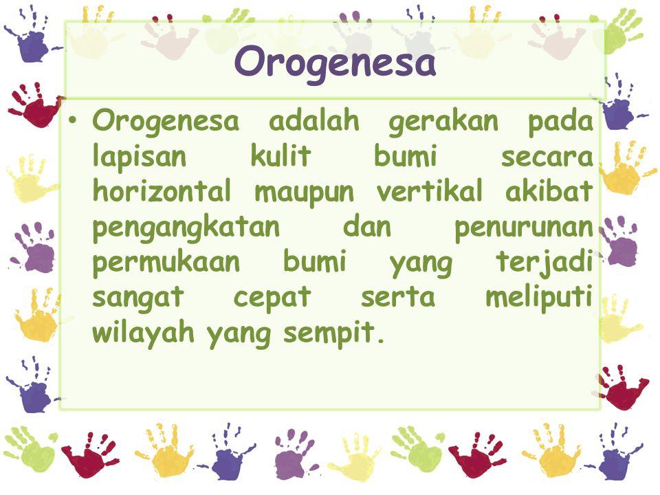 Orogenesa Orogenesa adalah gerakan pada lapisan kulit bumi secara horizontal maupun vertikal akibat pengangkatan dan penurunan permukaan bumi yang terjadi sangat cepat serta meliputi wilayah yang sempit.