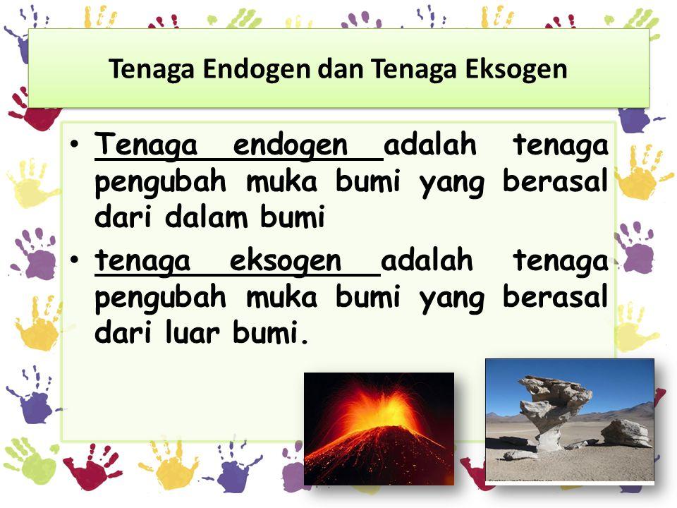Tenaga Endogen dan Tenaga Eksogen Tenaga endogen adalah tenaga pengubah muka bumi yang berasal dari dalam bumi tenaga eksogen adalah tenaga pengubah muka bumi yang berasal dari luar bumi.
