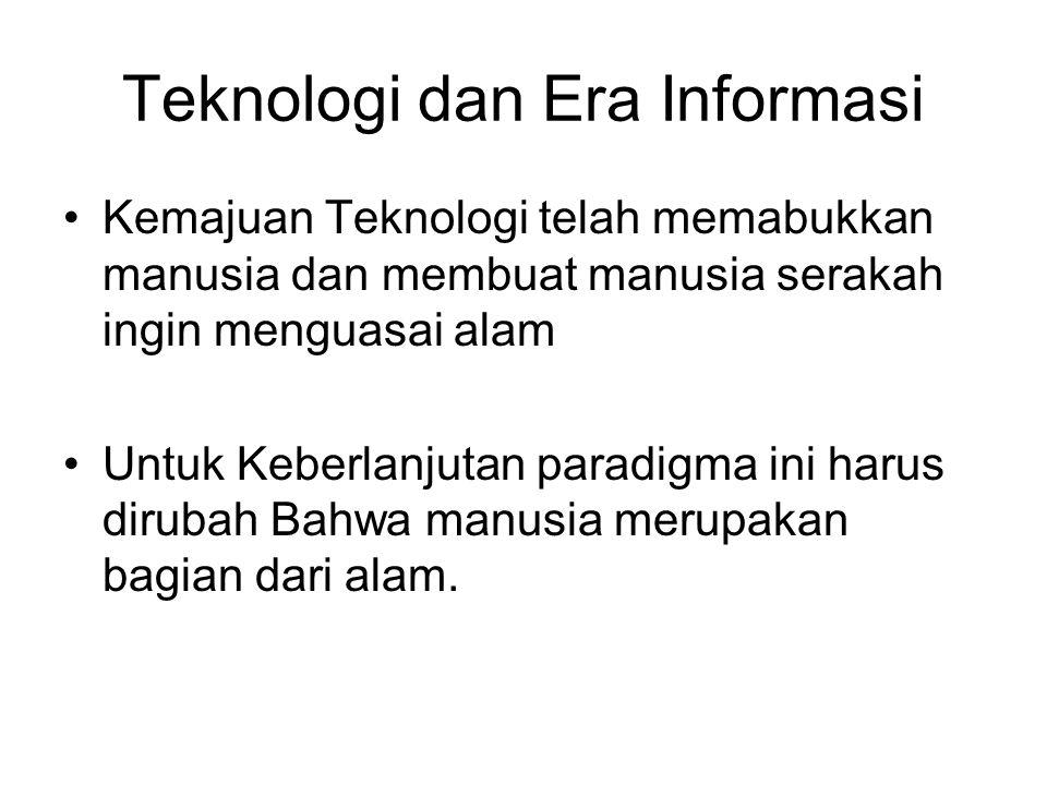 Teknologi dan Era Informasi Kemajuan Teknologi telah memabukkan manusia dan membuat manusia serakah ingin menguasai alam Untuk Keberlanjutan paradigma