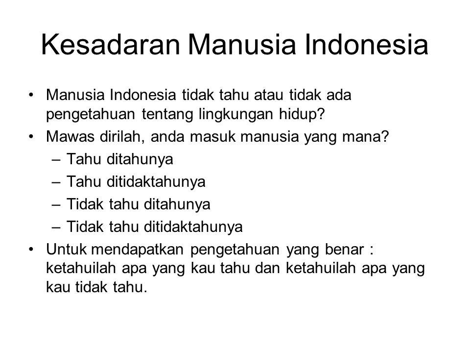 Kesadaran Manusia Indonesia Manusia Indonesia tidak tahu atau tidak ada pengetahuan tentang lingkungan hidup.