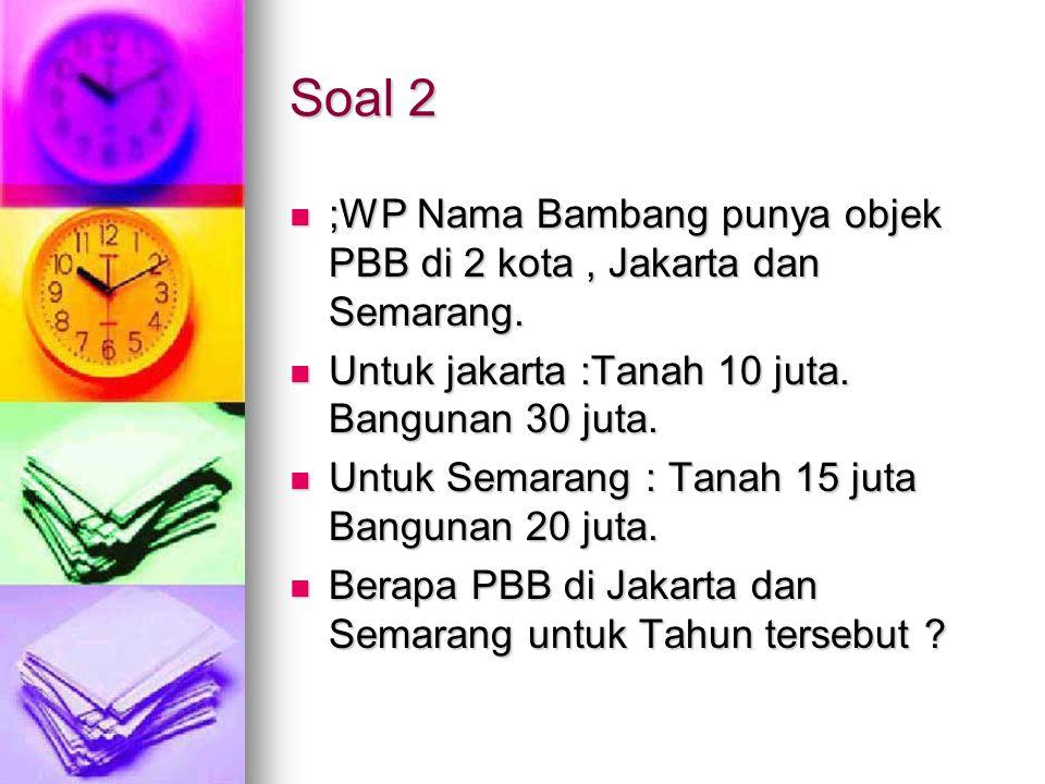 Soal 2 ;WP Nama Bambang punya objek PBB di 2 kota, Jakarta dan Semarang. ;WP Nama Bambang punya objek PBB di 2 kota, Jakarta dan Semarang. Untuk jakar