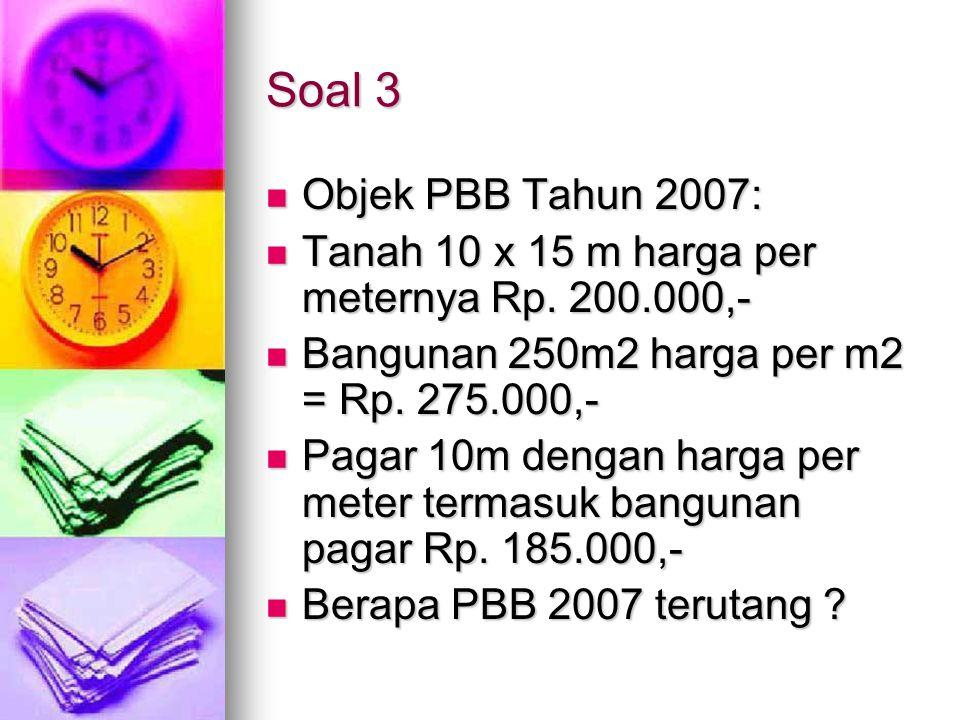 Soal 3 Objek PBB Tahun 2007: Objek PBB Tahun 2007: Tanah 10 x 15 m harga per meternya Rp. 200.000,- Tanah 10 x 15 m harga per meternya Rp. 200.000,- B