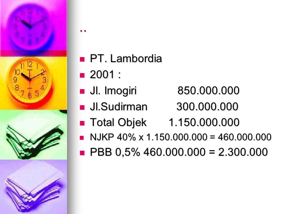 .. PT. Lambordia PT. Lambordia 2001 : 2001 : Jl. Imogiri 850.000.000 Jl. Imogiri 850.000.000 Jl.Sudirman 300.000.000 Jl.Sudirman 300.000.000 Total Obj