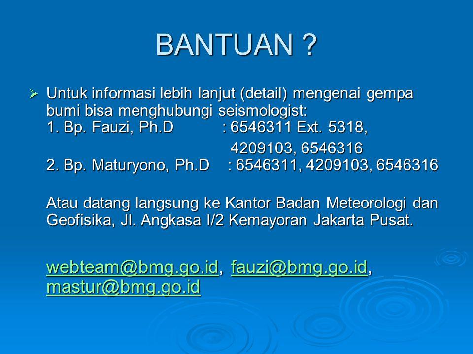 BANTUAN ?  Untuk informasi lebih lanjut (detail) mengenai gempa bumi bisa menghubungi seismologist: 1. Bp. Fauzi, Ph.D : 6546311 Ext. 5318, 4209103,