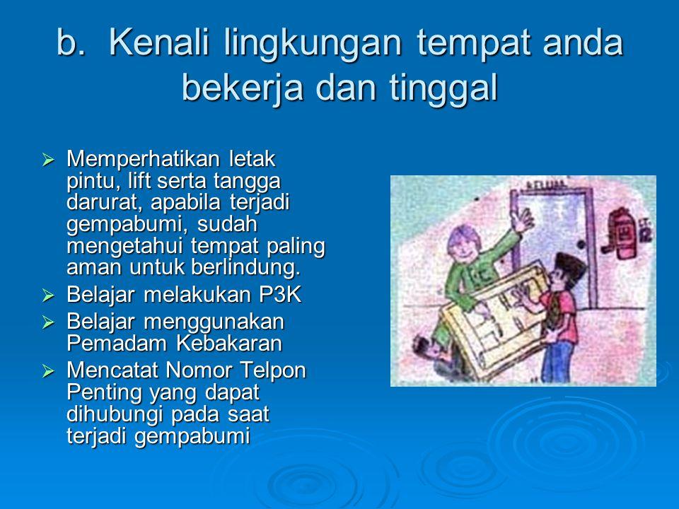 b. Kenali lingkungan tempat anda bekerja dan tinggal  Memperhatikan letak pintu, lift serta tangga darurat, apabila terjadi gempabumi, sudah mengetah
