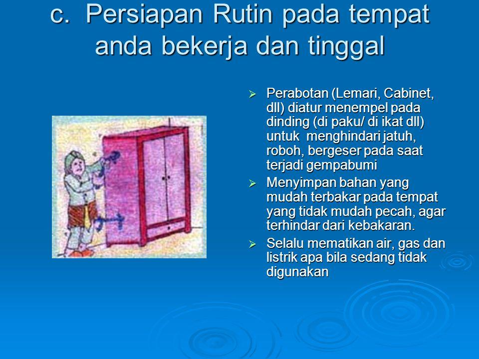 c. Persiapan Rutin pada tempat anda bekerja dan tinggal  Perabotan (Lemari, Cabinet, dll) diatur menempel pada dinding (di paku/ di ikat dll) untuk m