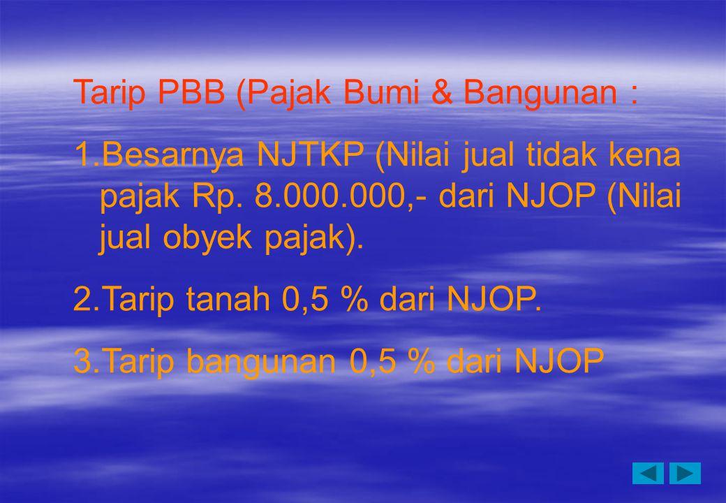 Tarip PBB (Pajak Bumi & Bangunan : 1.Besarnya NJTKP (Nilai jual tidak kena pajak Rp. 8.000.000,- dari NJOP (Nilai jual obyek pajak). 2.Tarip tanah 0,5