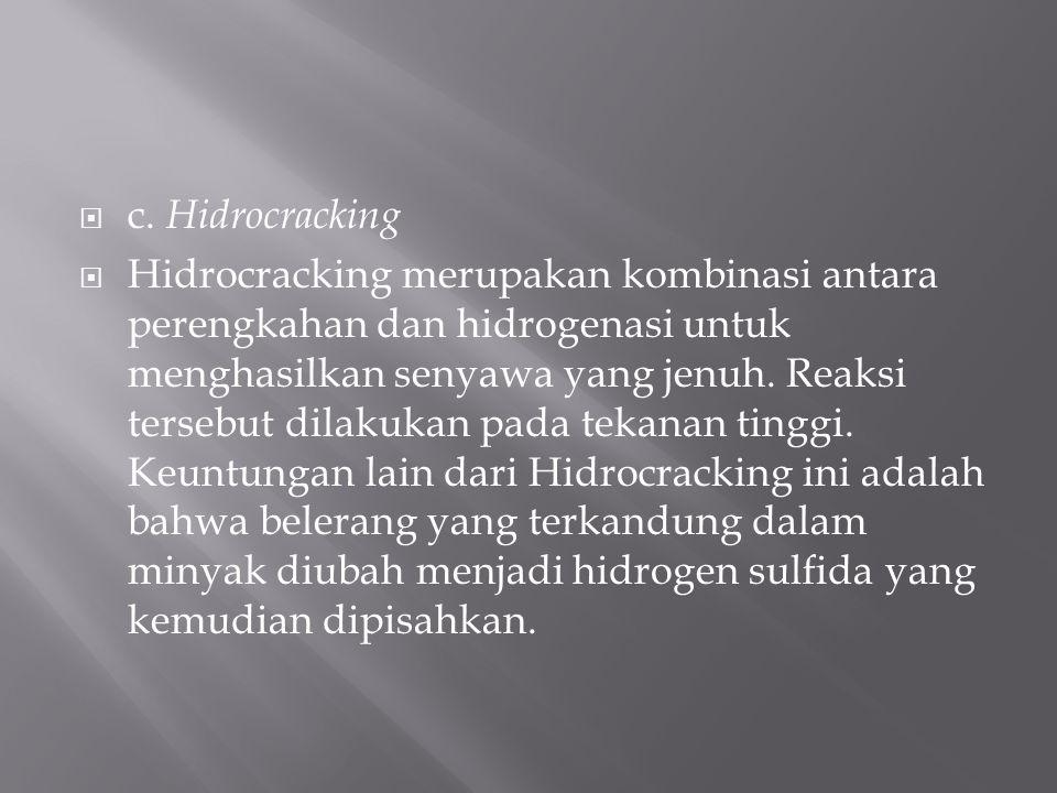  c. Hidrocracking  Hidrocracking merupakan kombinasi antara perengkahan dan hidrogenasi untuk menghasilkan senyawa yang jenuh. Reaksi tersebut dilak