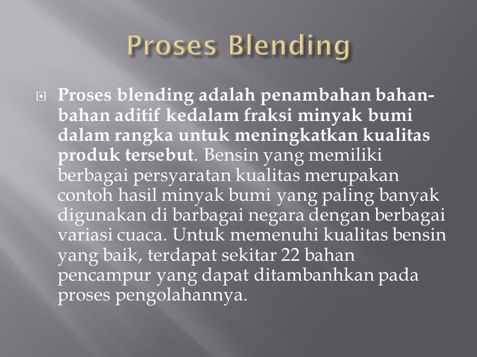  Proses blending adalah penambahan bahan- bahan aditif kedalam fraksi minyak bumi dalam rangka untuk meningkatkan kualitas produk tersebut. Bensin ya
