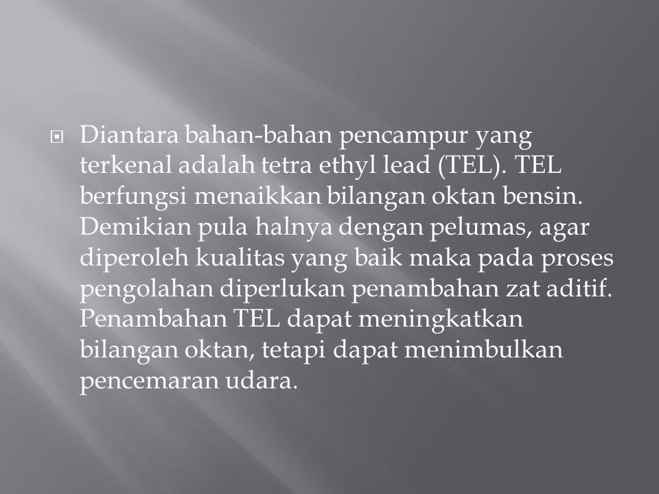  Diantara bahan-bahan pencampur yang terkenal adalah tetra ethyl lead (TEL). TEL berfungsi menaikkan bilangan oktan bensin. Demikian pula halnya deng