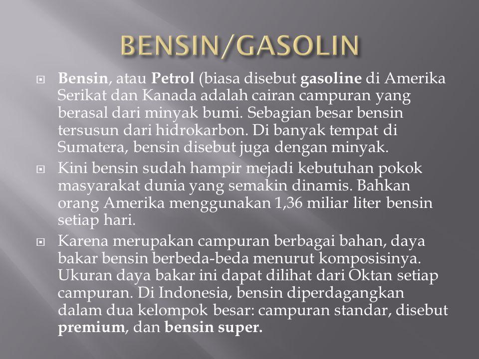  Bensin, atau Petrol (biasa disebut gasoline di Amerika Serikat dan Kanada adalah cairan campuran yang berasal dari minyak bumi. Sebagian besar bensi