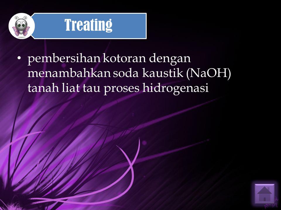 pembersihan kotoran dengan menambahkan soda kaustik (NaOH) tanah liat tau proses hidrogenasi Treating