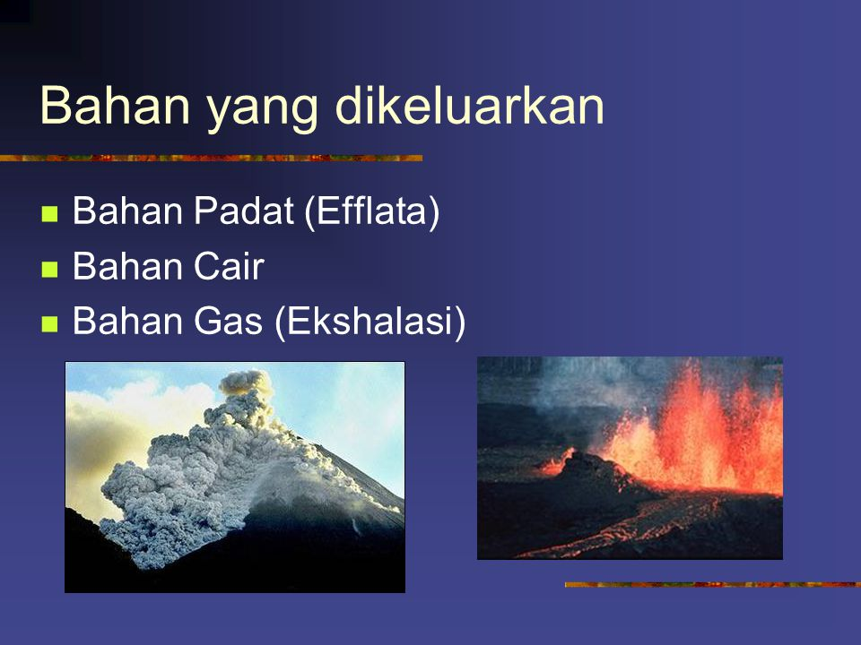 Contoh Hawaii : Kilauea, Mauna Loa Stromboli : Vesuvius, Raung, Batur Perret : Krakatau Vulkano lemah : Bromo, Semeru Vulkano Kuat :Etna Merapi : Mera