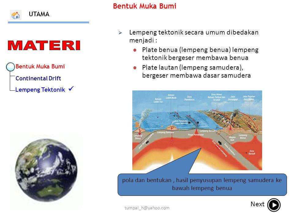 Bentuk Muka Bumi Continental Drift Lempeng Tektonik Bentuk Muka Bumi UTAMA Next  Lempeng tektonik secara umum dibedakan menjadi : Plate benua (lempeng benua) lempeng tektonik bergeser membawa benua Plate lautan (lempeng samudera), bergeser membawa dasar samudera pola dan bentukan, hasil penyusupan lempeng samudera ke bawah lempeng benua tumpal_h@yahoo.com