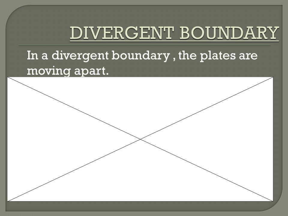 In a divergent boundary, the plates are moving apart.
