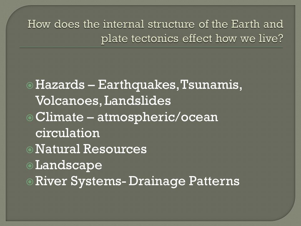  Hazards – Earthquakes, Tsunamis, Volcanoes, Landslides  Climate – atmospheric/ocean circulation  Natural Resources  Landscape  River Systems- Drainage Patterns