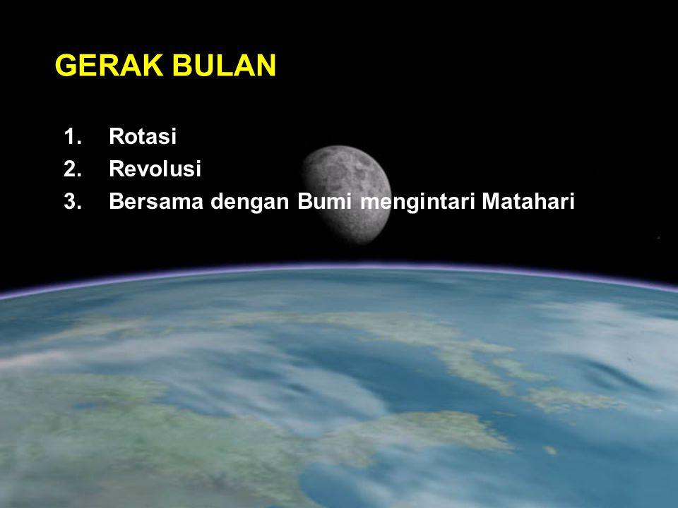 GERAK BULAN 1.Rotasi 2.Revolusi 3.Bersama dengan Bumi mengintari Matahari