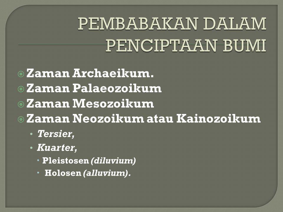 Zaman Archaeikum.  Zaman Palaeozoikum  Zaman Mesozoikum  Zaman Neozoikum atau Kainozoikum Tersier, Kuarter,  Pleistosen (diluvium)  Holosen (al