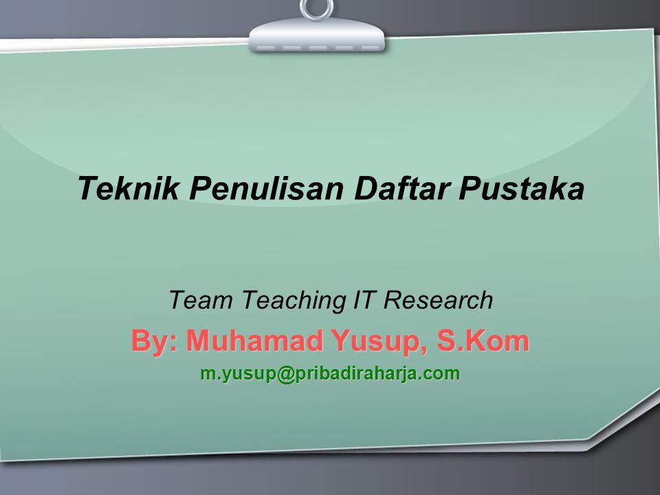 Teknik Penulisan Daftar Pustaka Team Teaching IT Research By: Muhamad Yusup, S.Kom m.yusup@pribadiraharja.com