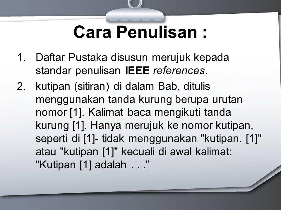 Cara Penulisan : 1.Daftar Pustaka disusun merujuk kepada standar penulisan IEEE references. 2.kutipan (sitiran) di dalam Bab, ditulis menggunakan tand
