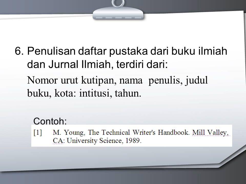 6.Penulisan daftar pustaka dari buku ilmiah dan Jurnal Ilmiah, terdiri dari: Nomor urut kutipan, nama penulis, judul buku, kota: intitusi, tahun.