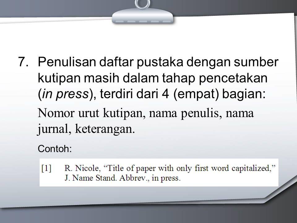 7.Penulisan daftar pustaka dengan sumber kutipan masih dalam tahap pencetakan (in press), terdiri dari 4 (empat) bagian: Nomor urut kutipan, nama penu