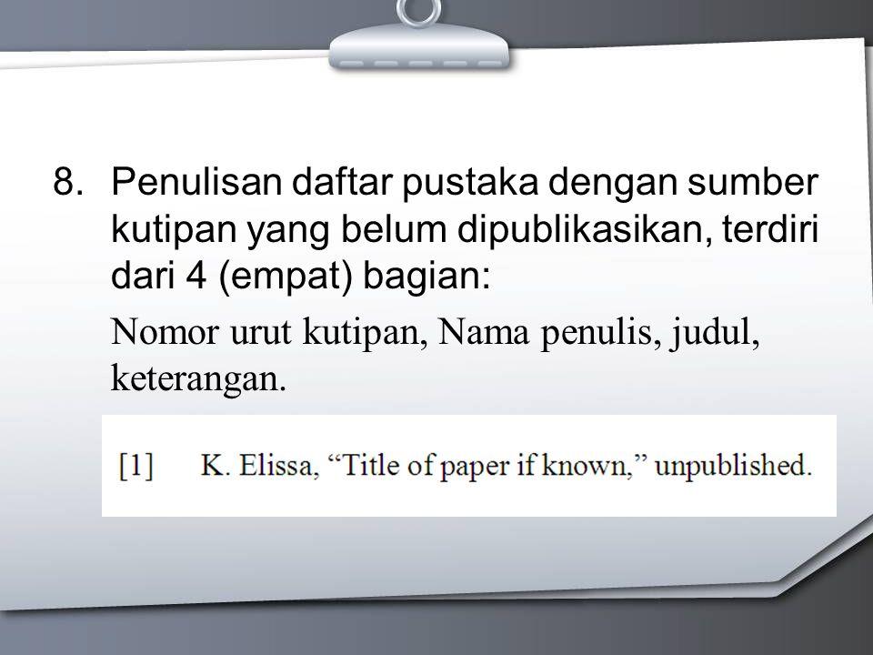 8.Penulisan daftar pustaka dengan sumber kutipan yang belum dipublikasikan, terdiri dari 4 (empat) bagian: Nomor urut kutipan, Nama penulis, judul, keterangan.