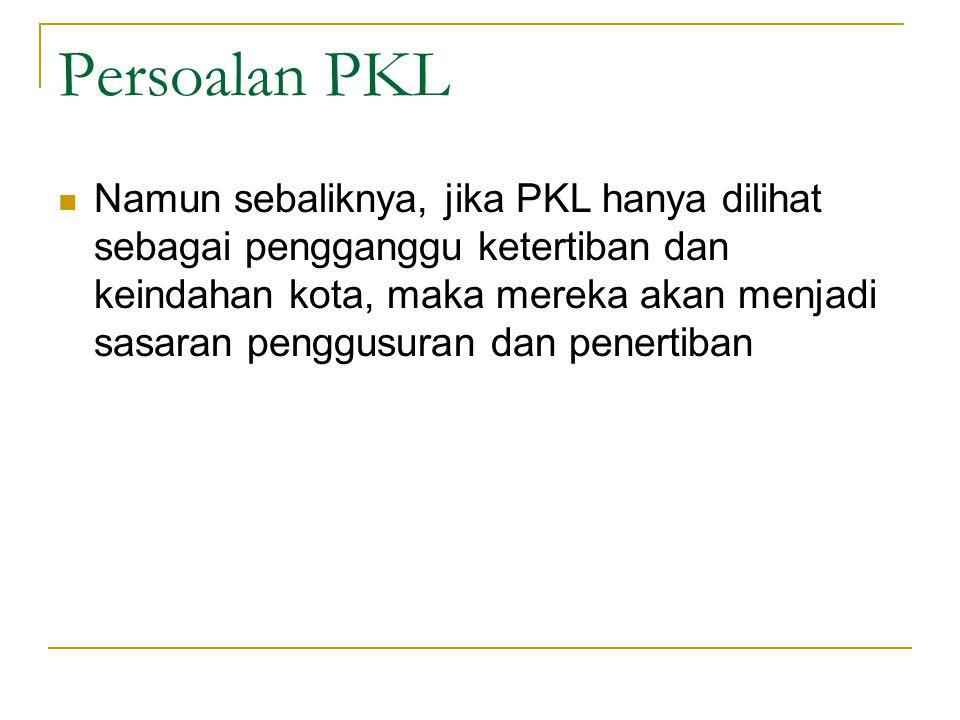 Persoalan PKL Namun sebaliknya, jika PKL hanya dilihat sebagai pengganggu ketertiban dan keindahan kota, maka mereka akan menjadi sasaran penggusuran