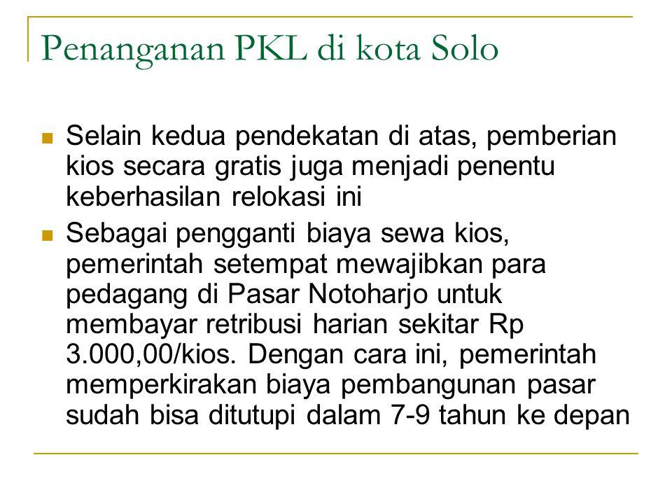 Penanganan PKL di kota Solo Selain kedua pendekatan di atas, pemberian kios secara gratis juga menjadi penentu keberhasilan relokasi ini Sebagai pengg