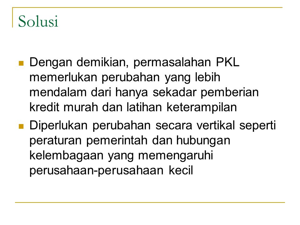 Solusi Dengan demikian, permasalahan PKL memerlukan perubahan yang lebih mendalam dari hanya sekadar pemberian kredit murah dan latihan keterampilan D