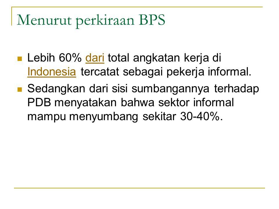 Menurut perkiraan BPS Lebih 60% dari total angkatan kerja di Indonesia tercatat sebagai pekerja informal.dari Indonesia Sedangkan dari sisi sumbangann