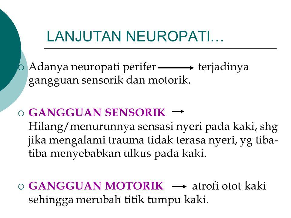 LANJUTAN NEUROPATI…  Adanya neuropati perifer terjadinya gangguan sensorik dan motorik.  GANGGUAN SENSORIK Hilang/menurunnya sensasi nyeri pada kaki