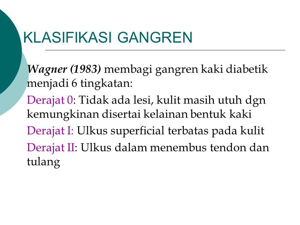 KLASIFIKASI GANGREN Wagner (1983) membagi gangren kaki diabetik menjadi 6 tingkatan: Derajat 0: Tidak ada lesi, kulit masih utuh dgn kemungkinan diser