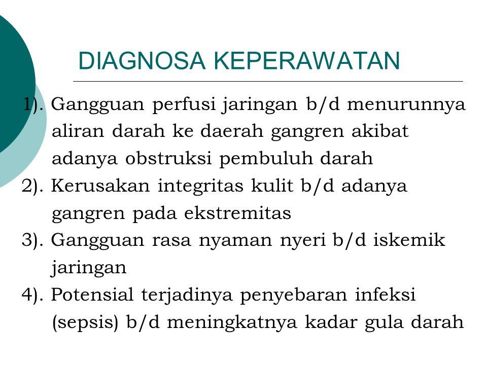 DIAGNOSA KEPERAWATAN 1). Gangguan perfusi jaringan b/d menurunnya aliran darah ke daerah gangren akibat adanya obstruksi pembuluh darah 2). Kerusakan