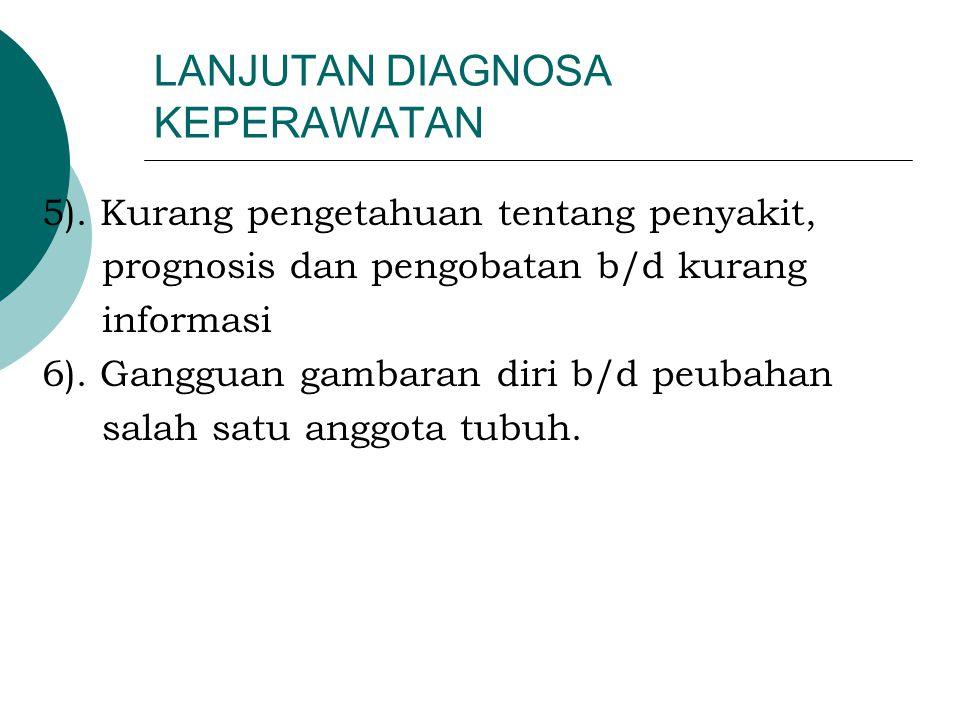 LANJUTAN DIAGNOSA KEPERAWATAN 5). Kurang pengetahuan tentang penyakit, prognosis dan pengobatan b/d kurang informasi 6). Gangguan gambaran diri b/d pe