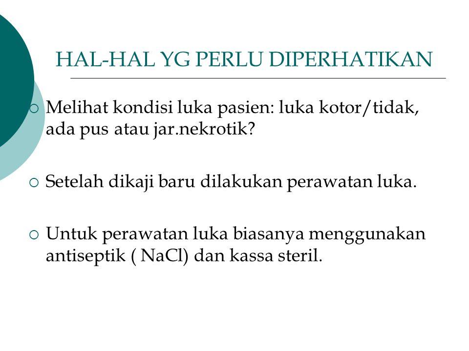 HAL-HAL YG PERLU DIPERHATIKAN  Melihat kondisi luka pasien: luka kotor/tidak, ada pus atau jar.nekrotik?  Setelah dikaji baru dilakukan perawatan lu