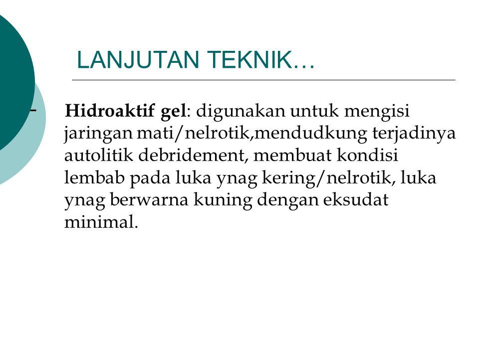 LANJUTAN TEKNIK… - Hidroaktif gel : digunakan untuk mengisi jaringan mati/nelrotik,mendudkung terjadinya autolitik debridement, membuat kondisi lembab