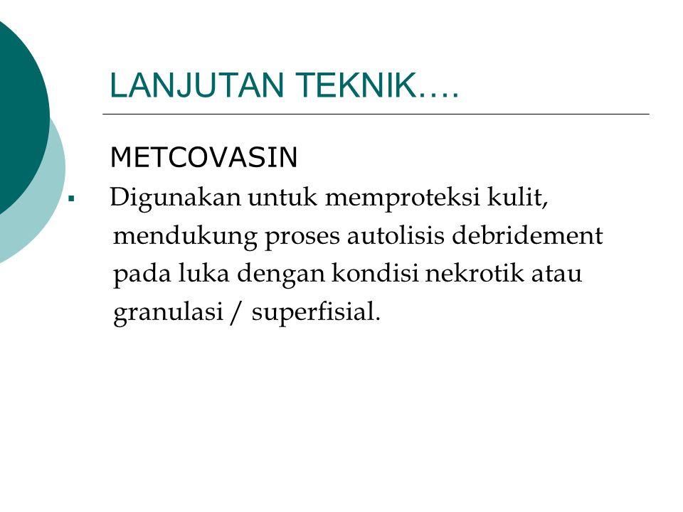 LANJUTAN TEKNIK…. METCOVASIN  Digunakan untuk memproteksi kulit, mendukung proses autolisis debridement pada luka dengan kondisi nekrotik atau granul