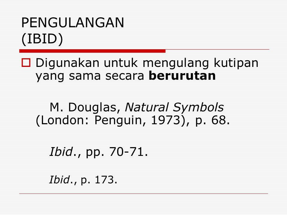 PENGULANGAN (IBID)  Digunakan untuk mengulang kutipan yang sama secara berurutan M. Douglas, Natural Symbols (London: Penguin, 1973), p. 68. Ibid., p