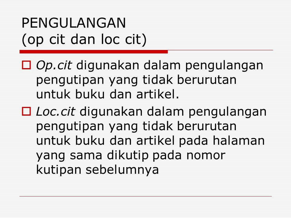 PENGULANGAN (op cit dan loc cit)  Op.cit digunakan dalam pengulangan pengutipan yang tidak berurutan untuk buku dan artikel.  Loc.cit digunakan dala