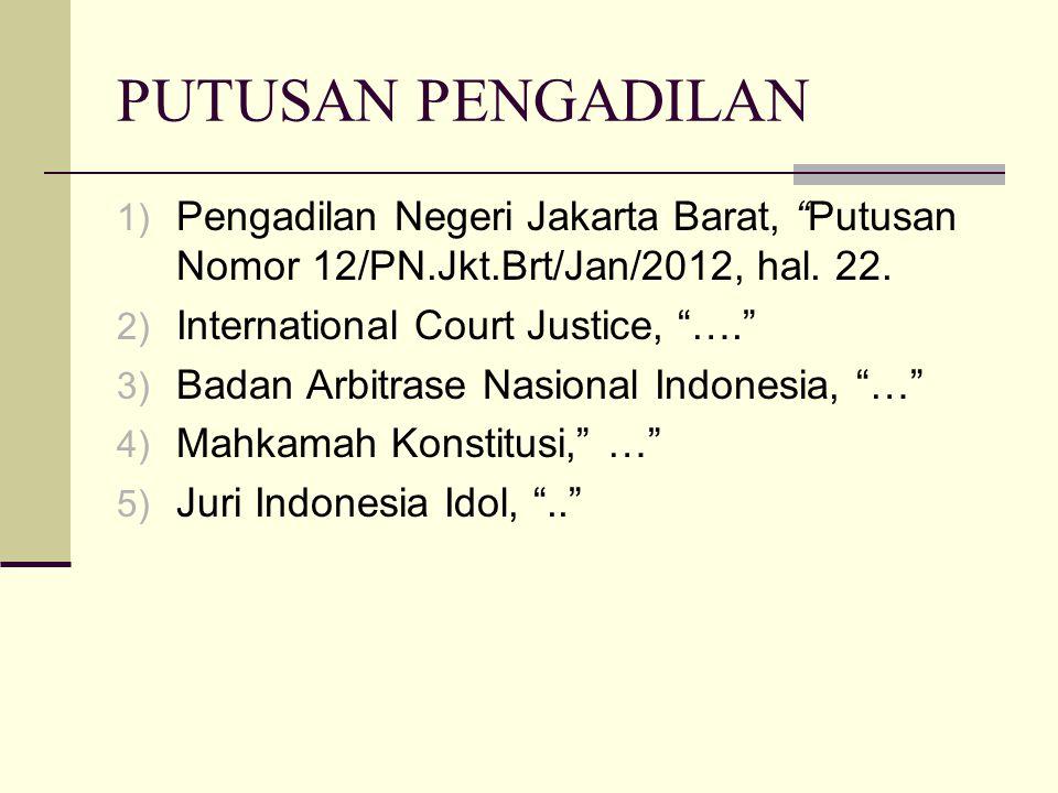 "PUTUSAN PENGADILAN 1) Pengadilan Negeri Jakarta Barat, ""Putusan Nomor 12/PN.Jkt.Brt/Jan/2012, hal. 22. 2) International Court Justice, ""…."" 3) Badan A"