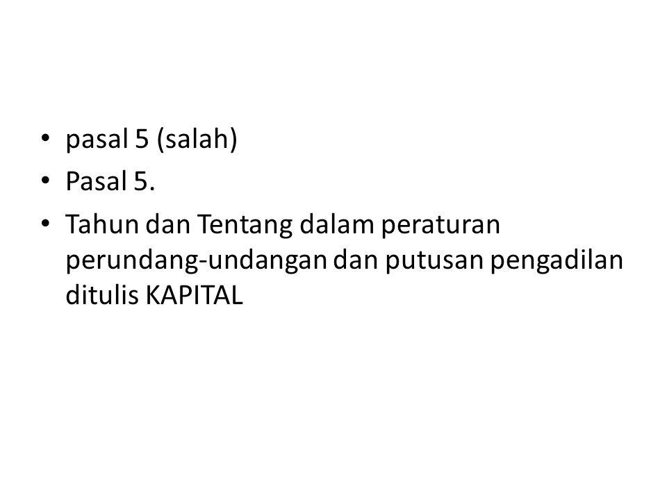 pasal 5 (salah) Pasal 5. Tahun dan Tentang dalam peraturan perundang-undangan dan putusan pengadilan ditulis KAPITAL